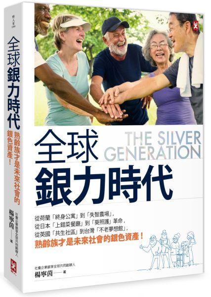全球銀力時代:從荷蘭「終身公寓」到「失智農場」,從日本「上錯菜餐廳」到「葵照護」革命,從英國「共生社區」到台灣「不老夢想館」,熟齡族才是未來社會的銀色資產!