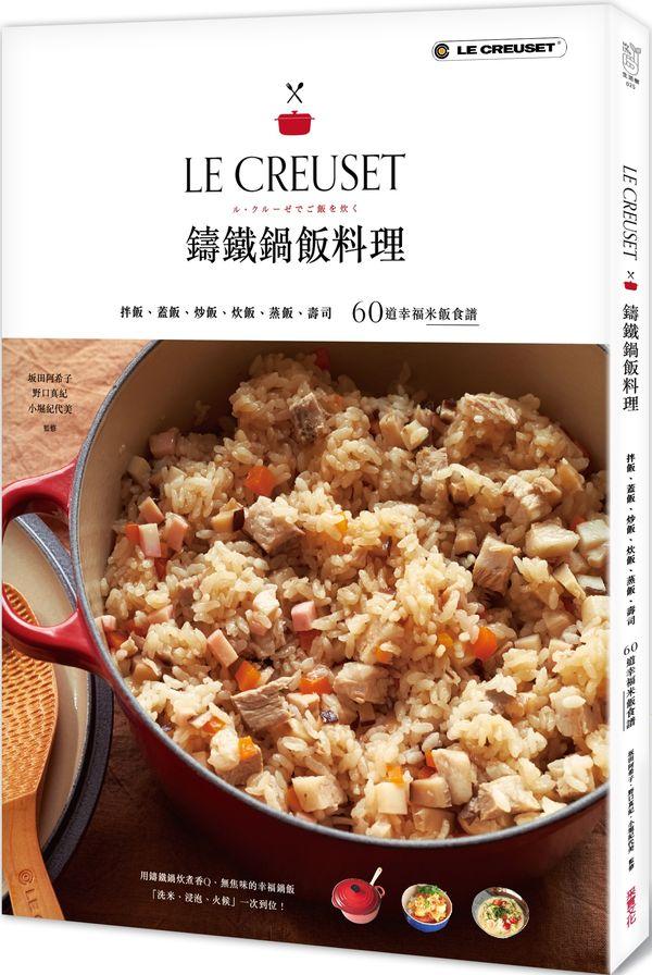 LE CREUSET鑄鐵鍋飯料理:拌飯、蓋飯、炒飯、炊飯、蒸飯、壽司60道幸福米飯食譜