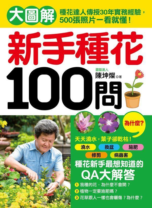 新手種花100問:大圖解!種花達人傳授30年實務經驗,500張照片一看就懂!澆水、換盆、施肥、修剪,新手種花最想知道的QA大解答!