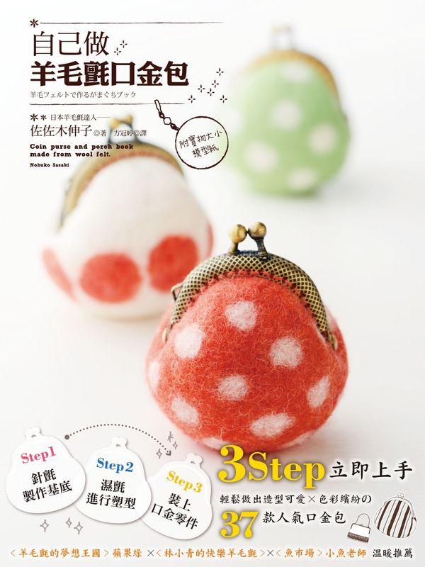 自己做羊毛氈口金包:3Step立即上手,輕鬆做出造型可愛×色彩繽紛の37款人氣口金包