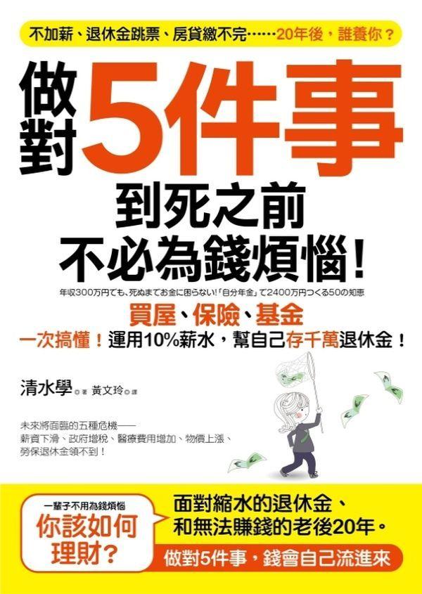 做對5件事,到死之前不必為錢煩惱!:買屋、基金、保險一次搞懂!運用10%薪水,幫自己存千萬退休金!