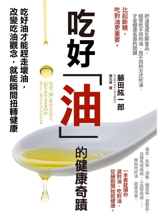 吃好油的健康奇蹟:吃好油才能趕走壞油,改變吃油觀念,就能瞬間扭轉健康