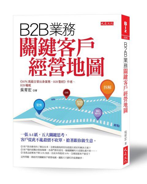 B2B業務關鍵客戶經營地圖:一張A4紙,五大關鍵思考,客戶從此不亂殺價不砍單,搶著跟你做生意。