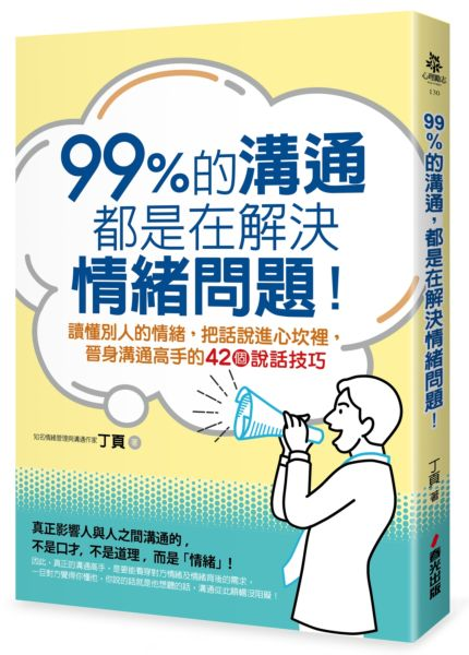 99%的溝通,都是在解決情緒問題!讀懂別人的情緒,把話說進心坎裡,晉身溝通高手的42個說話技巧