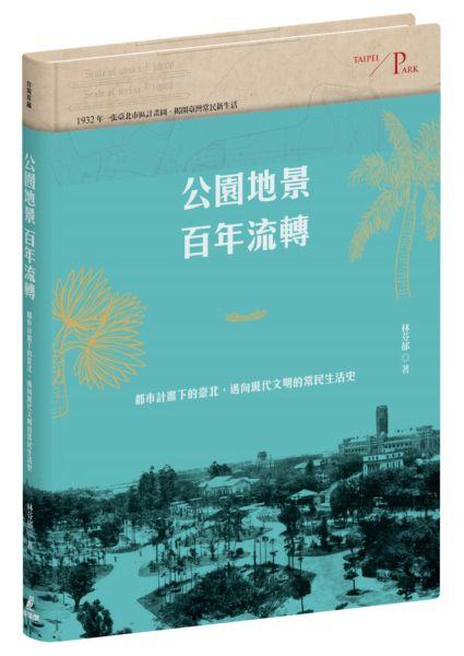 公園地景百年流轉:都市計畫下的臺北,邁向現代文明的常民生活史(特贈「日治臺北市區計畫街路並公園圖」)