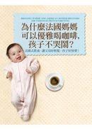 為什麼法國媽媽可以優雅喝咖啡,孩子不哭鬧?:法國式教養,讓父母好輕鬆,孩子好快樂!