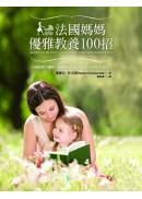 法國媽媽優雅教養100招:如何讓寶寶一覺到天亮?小孩挑食怎麼辦?怎樣培養孩子的自制力?最實用的法國式教養【全彩配圖版】