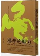 漢字的魅力:從對聯、詩詞、謎語、書法 發現博大精深、趣味盎然的漢字奧秘