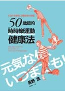 50歲起的「時時樂運動」健康法:打造不易疲倦、遠離痴呆的身體!