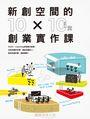 新創空間的10x10堂創業實作課:SOHO、Co-working到裂變式創業,找到有趣的空間,連結有趣的人,創造有趣的事,還能賺錢!