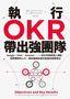 執行OKR,帶出強團隊:Google、Intel、 Amazon……一流公司激發個人潛能、凝聚團隊向心力、績效屢創新高的首選目標管理法